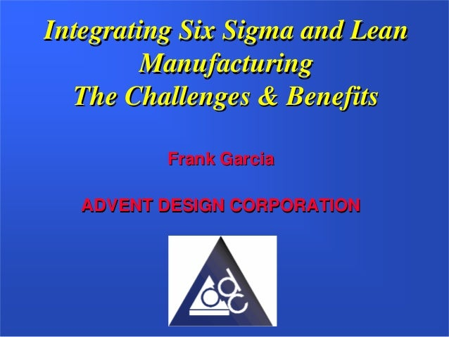 Integrating Six Sigma and Lean        Manufacturing  The Challenges & Benefits          Frank Garcia   ADVENT DESIGN CORPO...