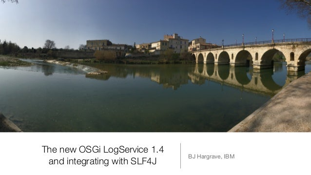 The new OSGi LogService 1.4 and integrating with SLF4J BJ Hargrave, IBM