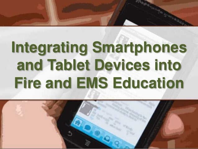 Integrating Smartphones  and Tablet Devices into  Fire and EMS Education
