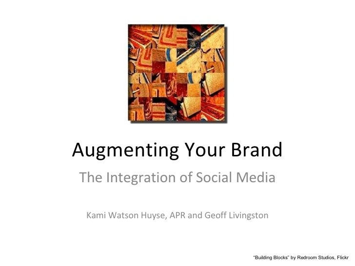 "Augmenting Your Brand The Integration of Social Media Kami Watson Huyse, APR and Geoff Livingston "" Building Blocks"" by Re..."