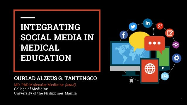 I 1 INTEGRATING SOCIAL MEDIA IN MEDICAL EDUCATION OURLAD ALZEUS G. TANTENGCO MD-PhD Molecular Medicine (cand) College of M...