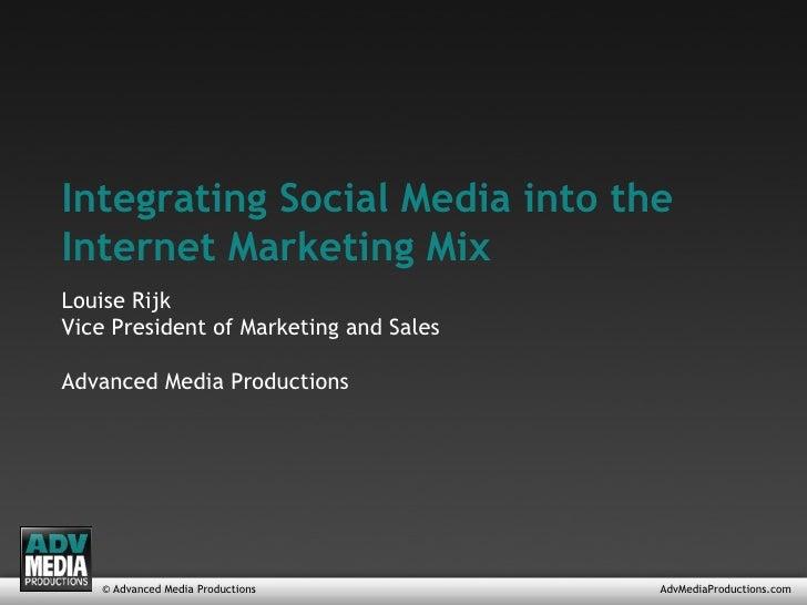 © Advanced Media Productions AdvMediaProductions.com Integrating Social Media into the Internet Marketing Mix Louise Rijk ...