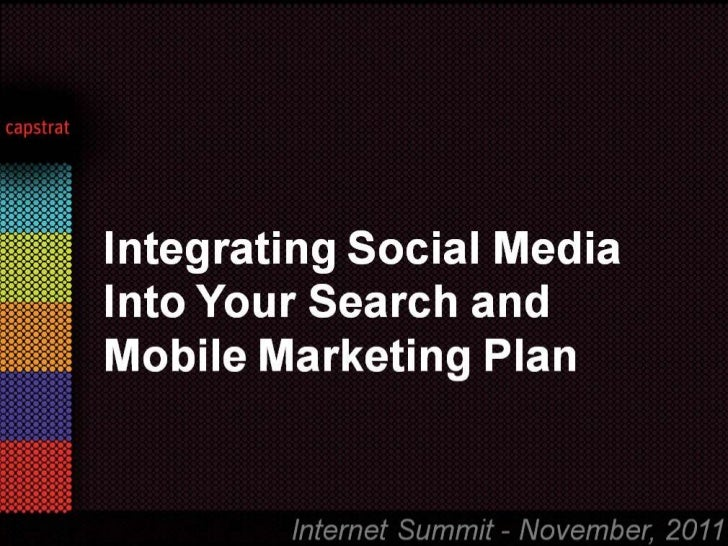 Integrating Social Media Into   Your Search and Mobile       Marketing Plan          Internet Summit - November, 2011