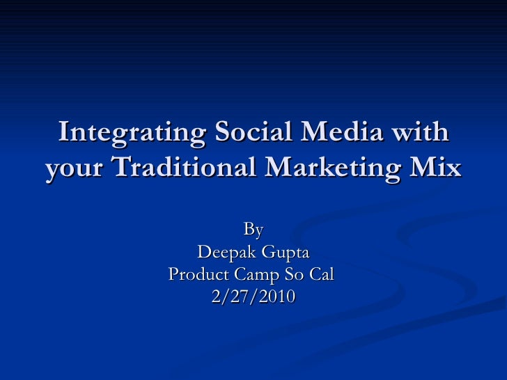 Integrating Social Media with your Traditional Marketing Mix By Deepak Gupta Product Camp So Cal  2/27/2010