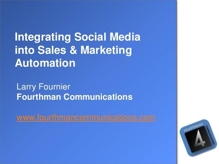 Integrating Social Mediainto Sales & MarketingAutomationLarry FournierFourthman Communicationswww.fourthmancommunications....