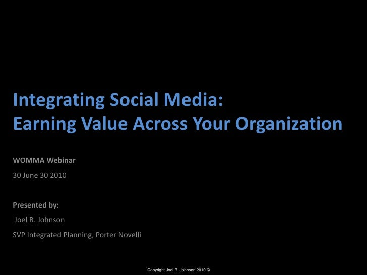 Integrating Social Media: Earning Value Across Your Organization<br />WOMMA Webinar <br />30 June 30 2010<br />Presented b...