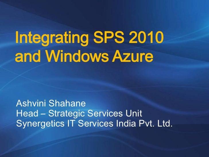 Integrating SPS 2010and Windows AzureAshvini ShahaneHead – Strategic Services UnitSynergetics IT Services India Pvt. Ltd.