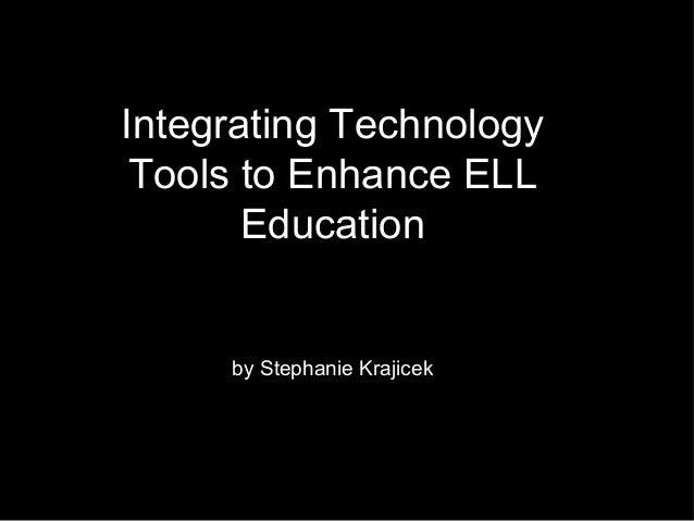 Integrating Technology Tools to Enhance ELL Education by Stephanie Krajicek