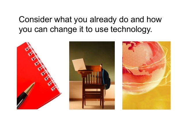 Consider what you already do and how you can change it to use technology.