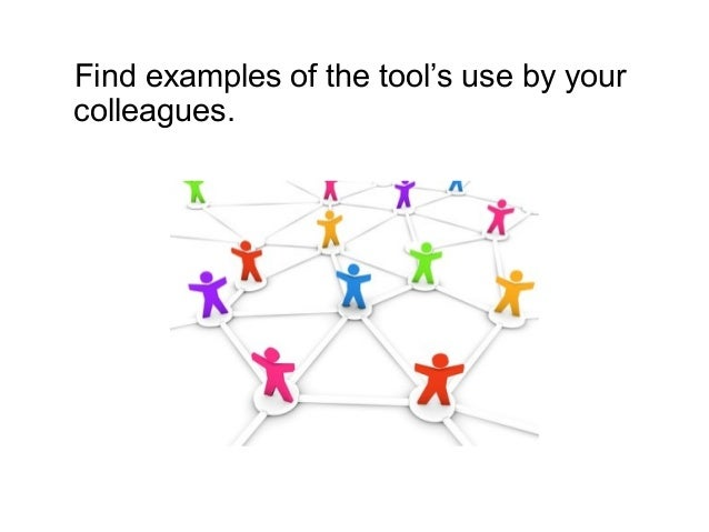 Find examples of the tool's use by your colleagues.