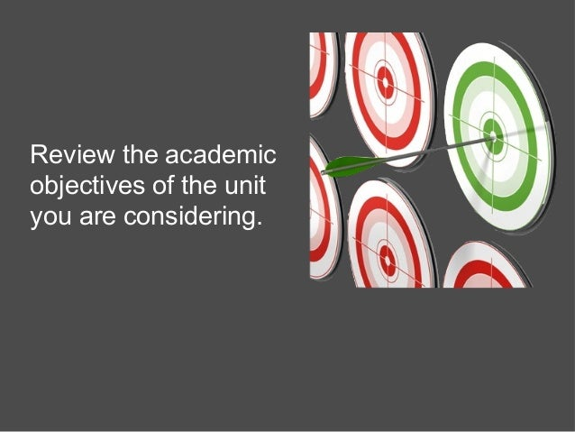 Review the academic objectives of the unit you are considering.