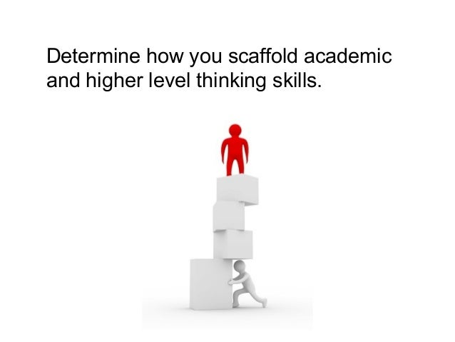 Determine how you scaffold academic and higher level thinking skills.