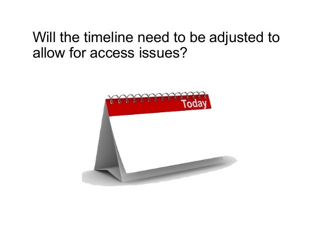 Will the timeline need to be adjusted to allow for access issues?