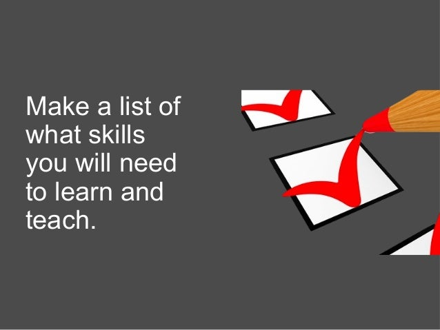 Make a list of what skills you will need to learn and teach.