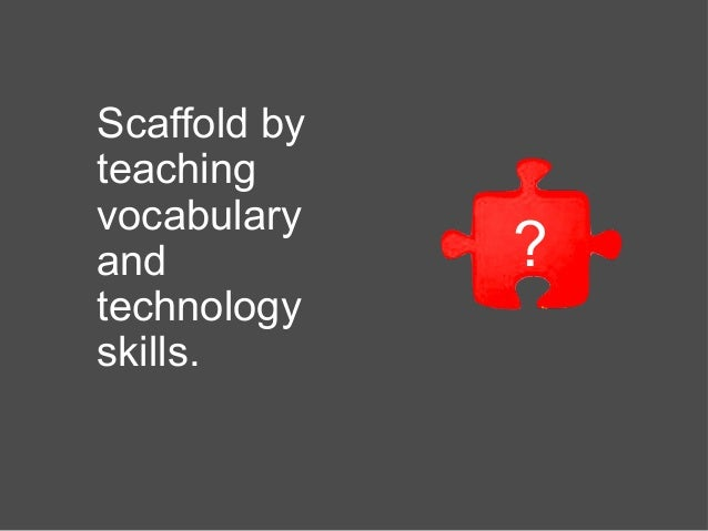 Scaffold by teaching vocabulary and technology skills. ?