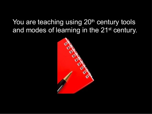 You are teaching using 20th century tools and modes of learning in the 21st century.