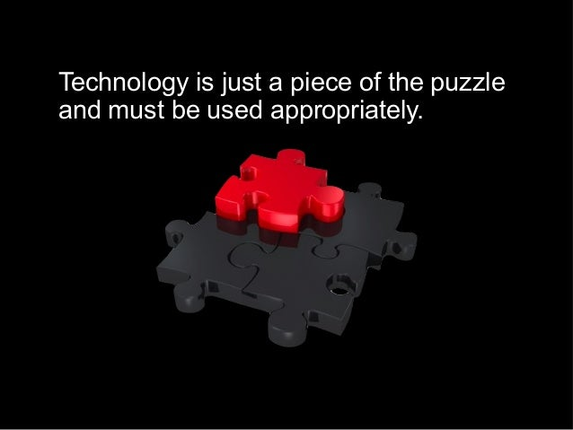 Technology is just a piece of the puzzle and must be used appropriately.