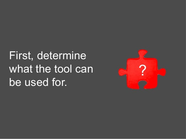 First, determine what the tool can be used for. ?