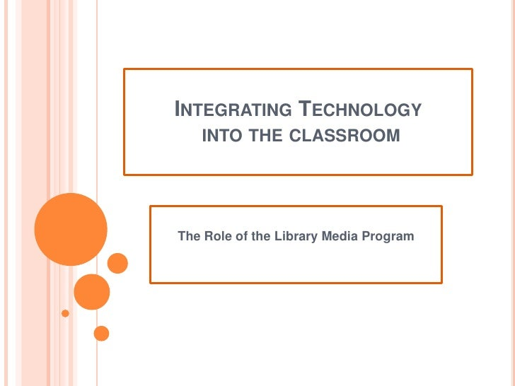 Integrating Technology into the classroom<br />The Role of the Library Media Program<br />
