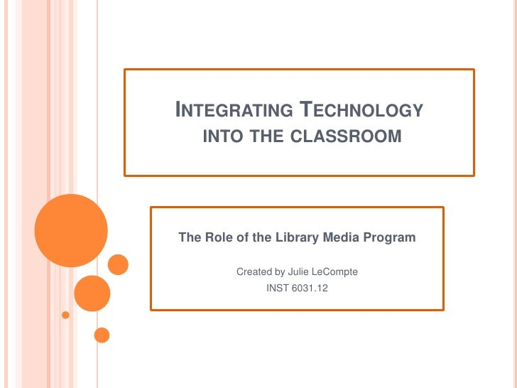Integrating Technology into the classroom<br />The Role of the Library Media Program<br />Created by Julie LeCompte<br />I...