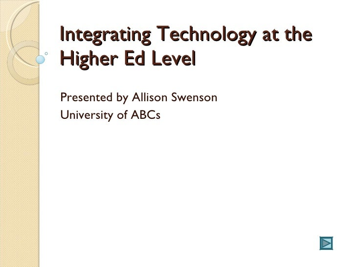 Integrating Technology at the Higher Ed Level Presented by Allison Swenson University of ABCs