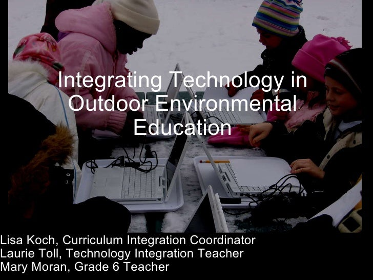 Integrating Technology in Outdoor Environmental Education Lisa Koch, Curriculum Integration Coordinator Laurie Toll, Techn...