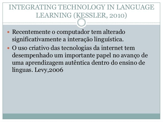 INTEGRATING TECHNOLOGY IN LANGUAGE LEARNING (KESSLER, 2010)  Recentemente o computador tem alterado significativamente a ...