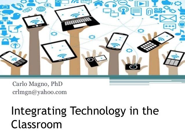 Integrating Technology in the Classroom Carlo Magno, PhD crlmgn@yahoo.com