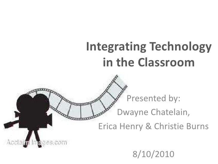 Integrating Technology    in the Classroom           Presented by:        Dwayne Chatelain,   Erica Henry & Christie Burns...