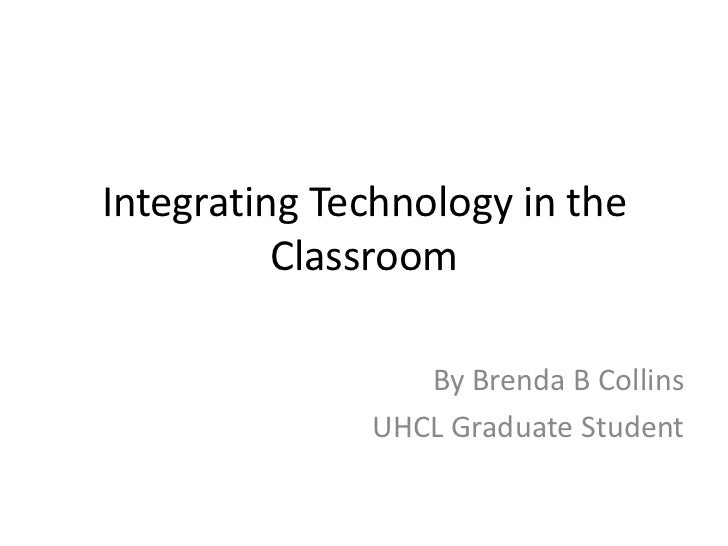 Integrating Technology in the          Classroom                 By Brenda B Collins              UHCL Graduate Student