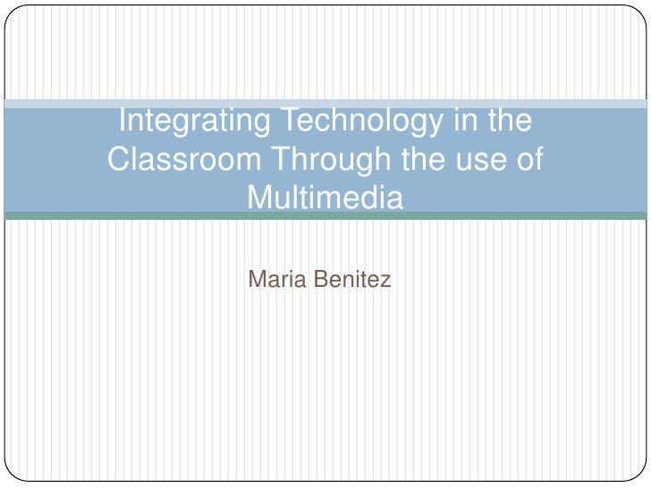 Maria Benitez<br />Integrating Technology in theClassroom Through the use of Multimedia<br />