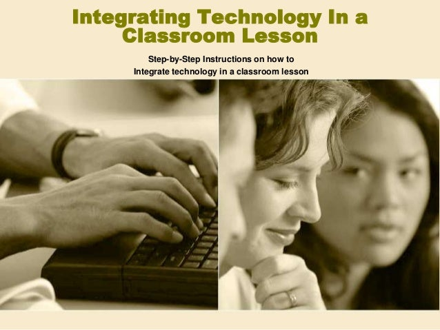 Integrating Technology In a     Classroom Lesson         Step-by-Step Instructions on how to     Integrate technology in a...
