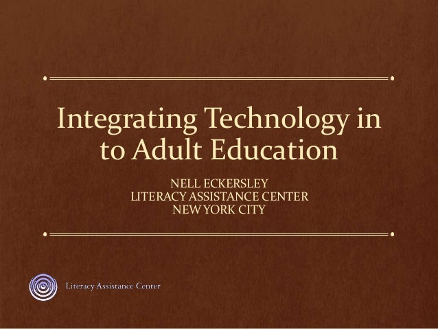 Integrating Technology in to Adult Education NELL ECKERSLEY LITERACY ASSISTANCE CENTER NEW YORK CITY