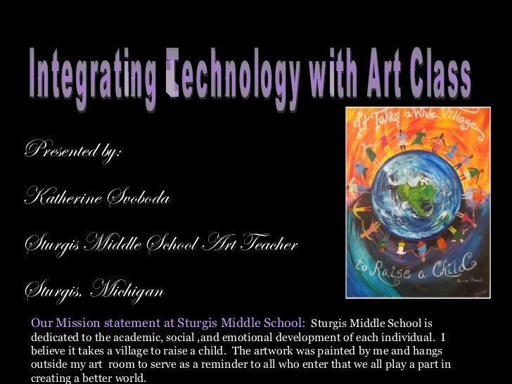 Presented by: Katherine Svoboda Sturgis Middle School Art Teacher Sturgis, Michigan Integrating Technology with Art Class ...