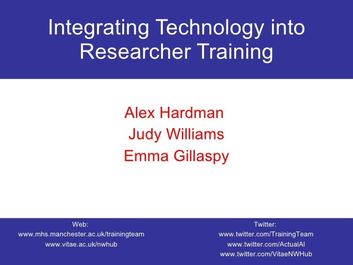 Integrating Technology into Researcher Training Alex Hardman  Judy Williams Emma Gillaspy Web:  www.mhs.manchester.ac.uk/t...