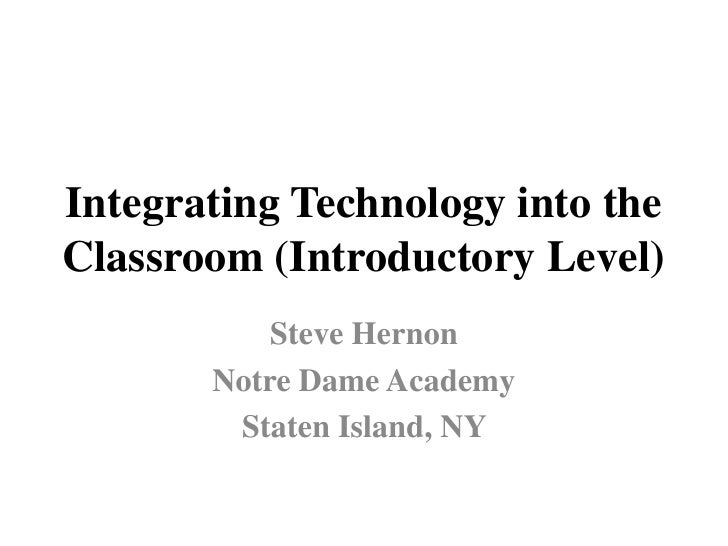 Integrating Technology into the Classroom (Introductory Level)<br />Steve Hernon<br />Notre Dame Academy<br />Staten Islan...
