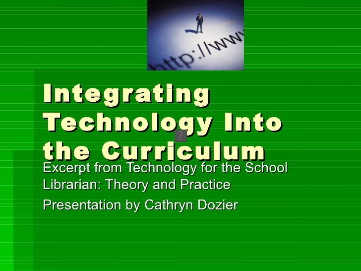 Inte g r atingTechnolog y Intothe Cur riculumExcerpt from Technology for the SchoolLibrarian: Theory and PracticePresentat...