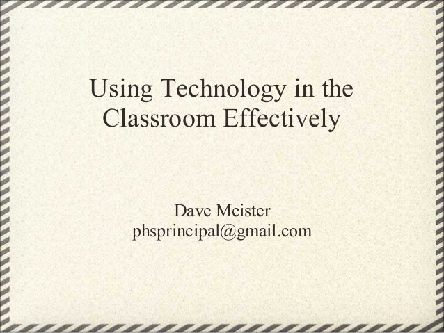 Using Technology in the Classroom Effectively  Dave Meister phsprincipal@gmail.com