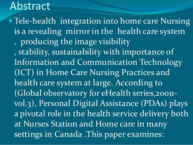 Abstract Tele-health integration into home care Nursing is a revealing mirror in the health care system , producing the i...