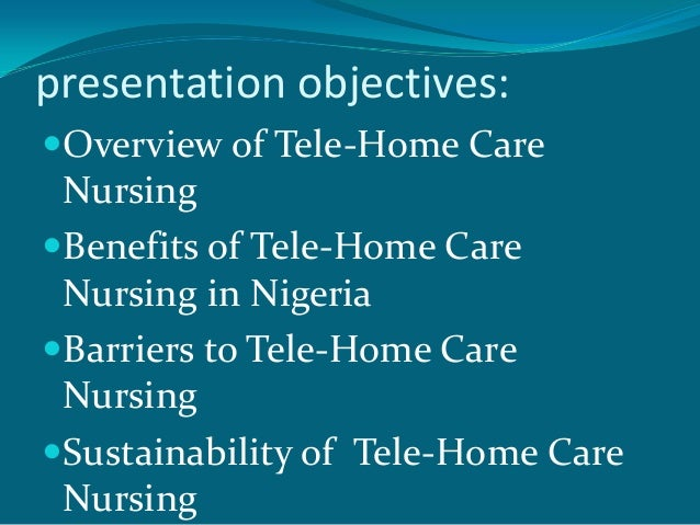 presentation objectives:Overview of Tele-Home Care NursingBenefits of Tele-Home Care Nursing in NigeriaBarriers to Tele...