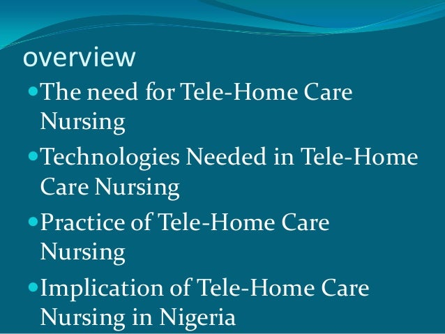 overviewThe need for Tele-Home Care NursingTechnologies Needed in Tele-Home Care NursingPractice of Tele-Home Care Nurs...