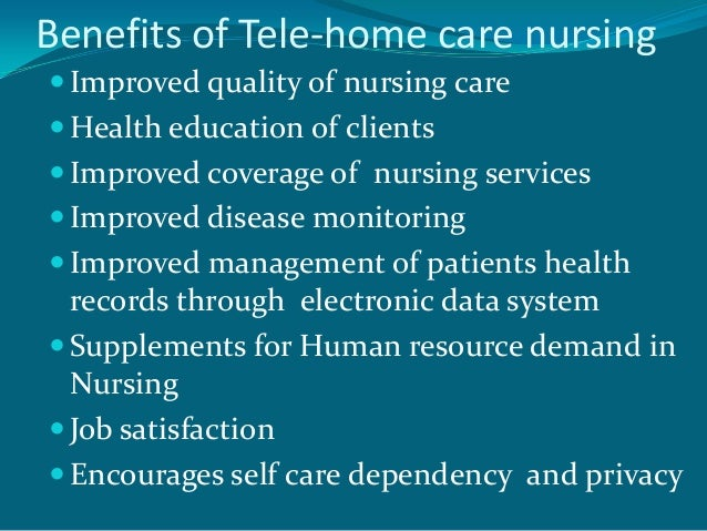 Benefits of Tele-home care nursing Improved quality of nursing care Health education of clients Improved coverage of nu...