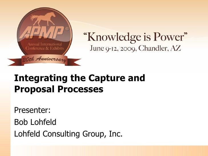 Integrating the Capture and  Proposal Processes Presenter: Bob Lohfeld Lohfeld Consulting Group, Inc.