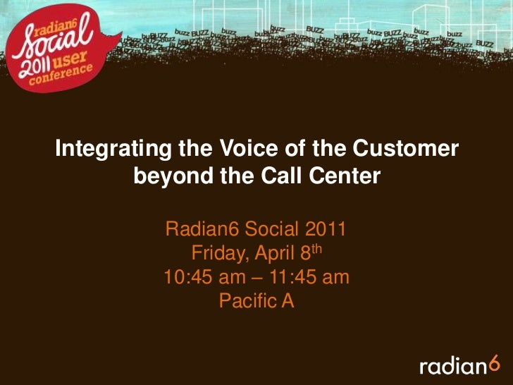 Integrating the Voice of the Customer beyond the Call Center <br />Radian6 Social 2011<br />Friday, April 8th<br />10:45 a...