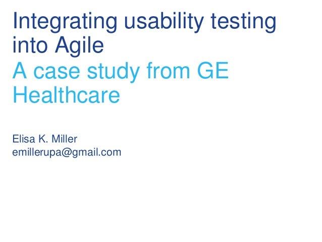 Integrating usability testinginto AgileA case study from GEHealthcareElisa K. Milleremillerupa@gmail.com