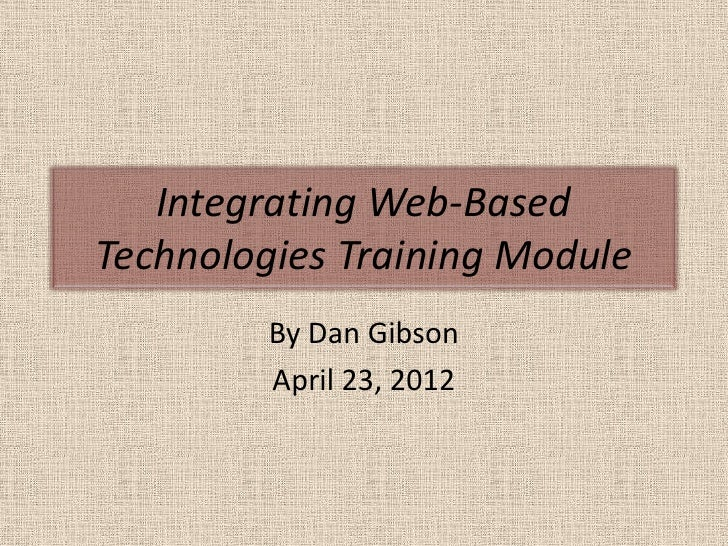 Integrating Web-BasedTechnologies Training Module         By Dan Gibson         April 23, 2012