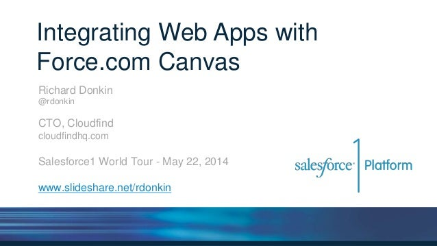 Integrating Web Apps with Force.com Canvas Richard Donkin @rdonkin CTO, Cloudfind cloudfindhq.com Salesforce1 World Tour -...
