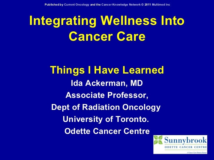 Integrating Wellness Into Cancer Care Things I Have Learned Ida Ackerman, MD Associate Professor, Dept of Radiation Oncolo...