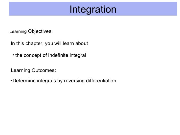 Integration Learning  Objectives : In this chapter, you will learn about <ul><li>the concept of indefinite integral </li><...