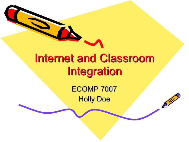 Internet and Classroom Integration ECOMP 7007 Holly Doe